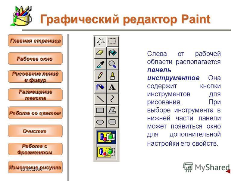 Слева от рабочей области располагается панель инструментов. Она содержит кнопки инструментов для рисования. При выборе инструмента в нижней части панели может появиться окно для дополнительной настройки его свойств. Графический редактор Paint Рабочее
