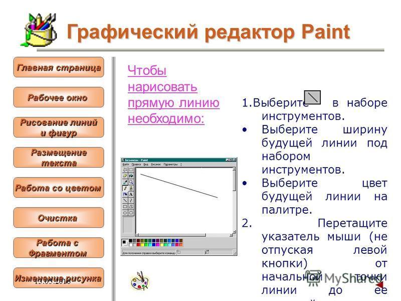 Чтобы нарисовать прямую линию необходимо: 1. Выберите в наборе инструментов. Выберите ширину будущей линии под набором инструментов. Выберите цвет будущей линии на палитре. 2. Перетащите указатель мыши (не отпуская левой кнопки) от начальной точки ли