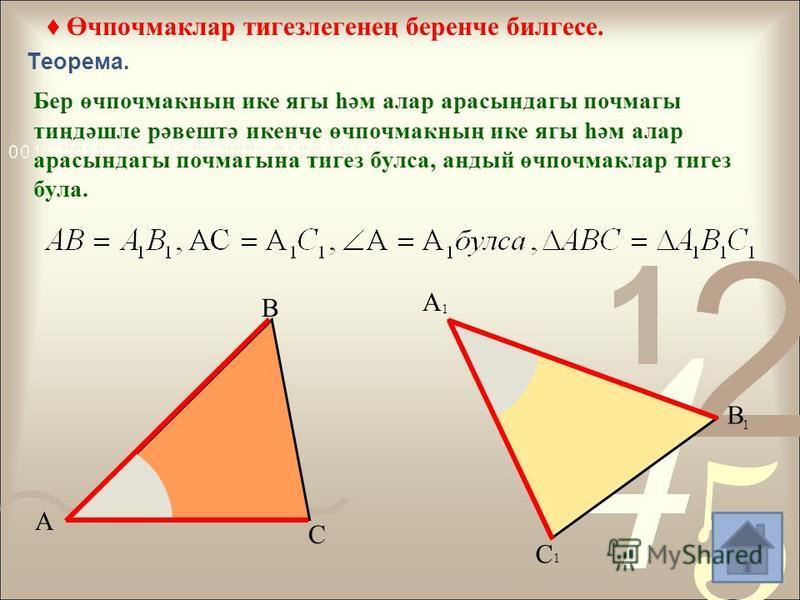 Өчпочмаклар тигезлегенең беренче билгесе. Теорема. Бер өчпочмакның ике ягы һәм алар арасындагы почмагы тиңдәшле рәвештә икенче өчпочмакның ике ягы һәм алар арасындагы почмагына тигез булса, андый өчпочмаклар тигез була. А С В А 1 В 1 С 1