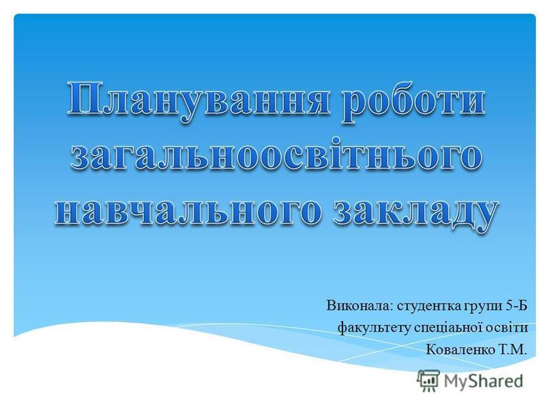 Виконала: студентка групи 5-Б факультету спеціаьної освіти Коваленко Т.М.