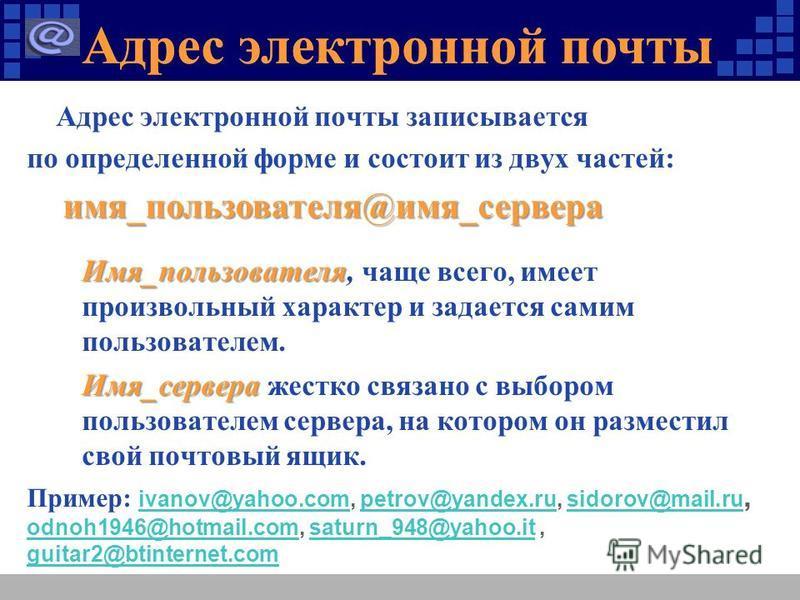 Адрес электронной почты Адрес электронной почты записывается по определенной форме и состоит из двух частей: имя_пользователя@имя_сервера имя_пользователя@имя_сервера Имя_пользователя Имя_пользователя, чаще всего, имеет произвольный характер и задает