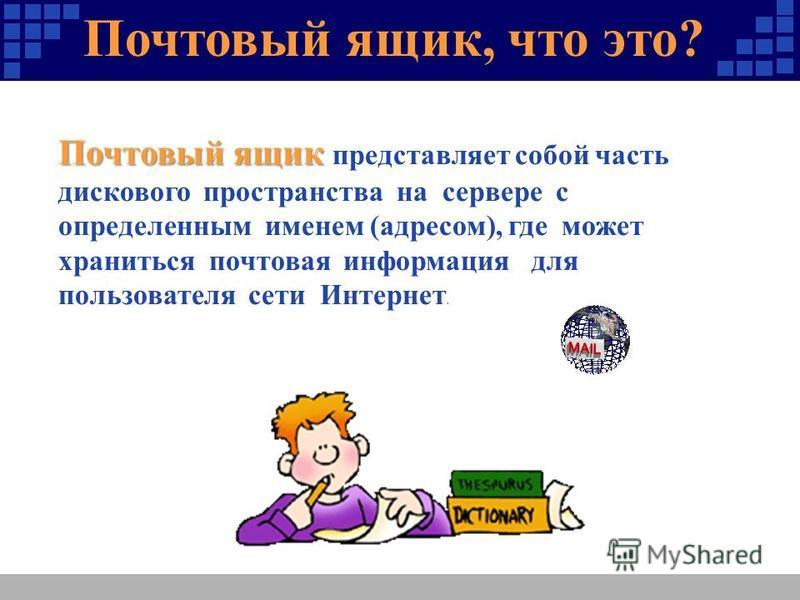 Почтовый ящик, что это? ? Почтовый ящик Почтовый ящик представляет собой часть дискового пространства на сервере с определенным именем (адресом), где может храниться почтовая информация для пользователя сети Интернет.