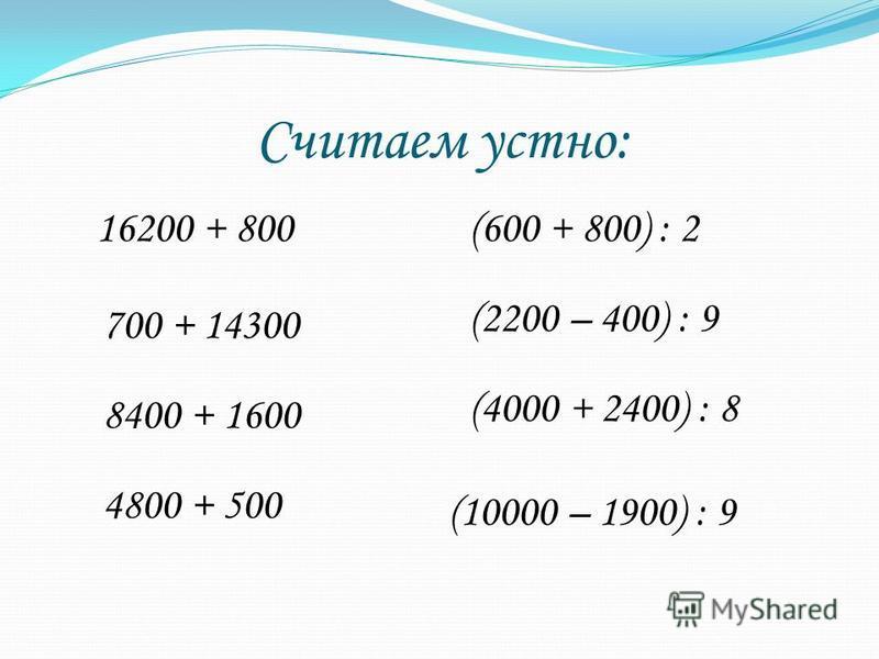 Считаем устно: 16200 + 800 700 + 14300 8400 + 1600 4800 + 500 (600 + 800) : 2 (2200 – 400) : 9 (4000 + 2400) : 8 (10000 – 1900) : 9
