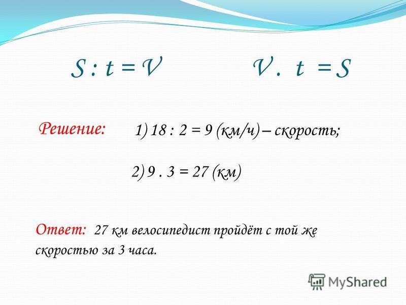 S : t = V V. t = S Решение: 1) 18 : 2 = 9 (км/ч) – скорость; 2) 9. 3 = 27 (км) Ответ: 27 км велосипедист пройдёт с той же скоростью за 3 часа.