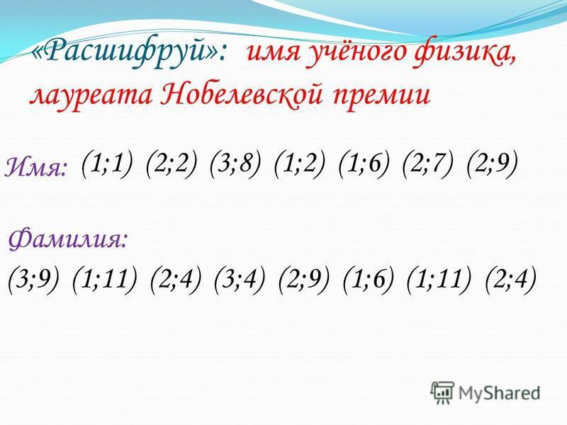 «Расшифруй»: имя учёного физика, лауреата Нобелевской премии (1;1) (2;2) (3;8) (1;2) (1;6) (2;7) (2;9) (3;9) (1;11) (2;4) (3;4) (2;9) (1;6) (1;11) (2;4) Имя: Фамилия: