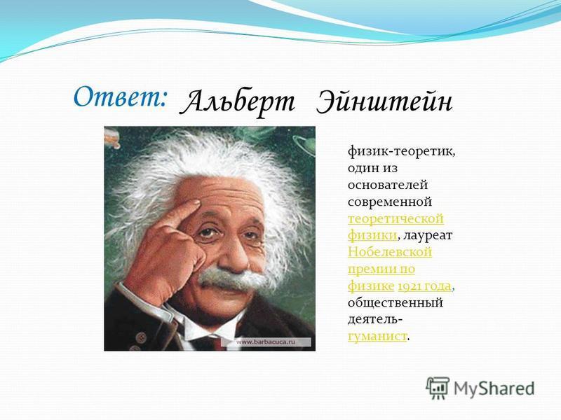 Ответ: Альберт Эйнштейн физик-теоретик, один из основателей современной теоретической физики, лауреат Нобелевской премии по физике 1921 года, общественный деятель- гуманист. теоретической физики Нобелевской премии по физике 1921 года гуманист