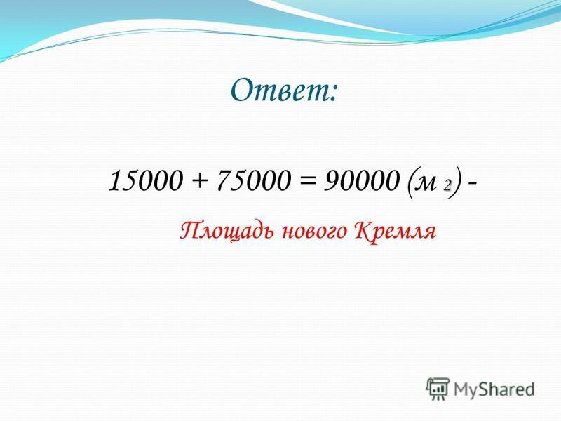 Ответ: 2 15000 + 75000 = 90000 (м 2 ) - Площадь нового Кремля