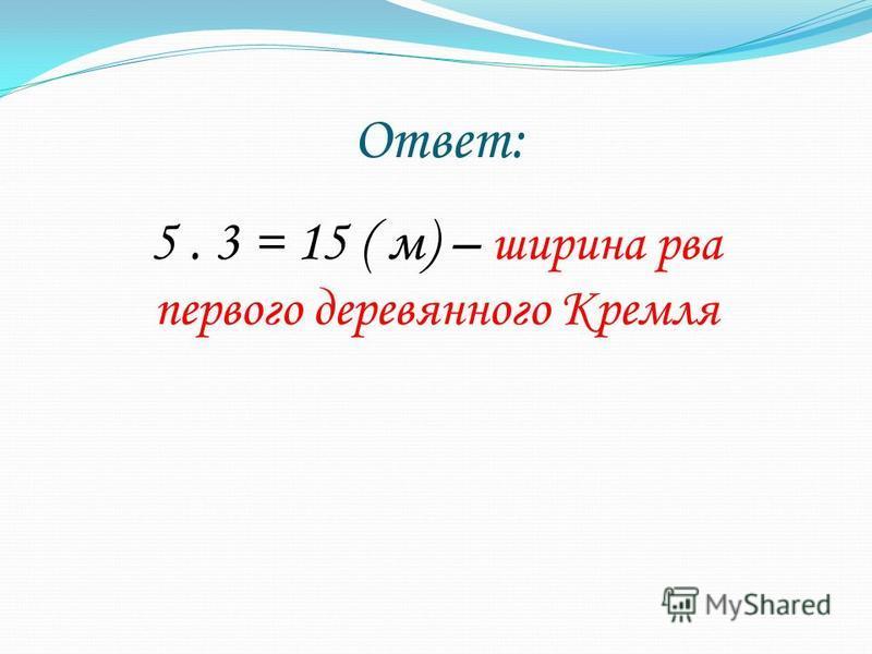 Ответ: 5. 3 = 15 ( м) – ширина рва первого деревянного Кремля