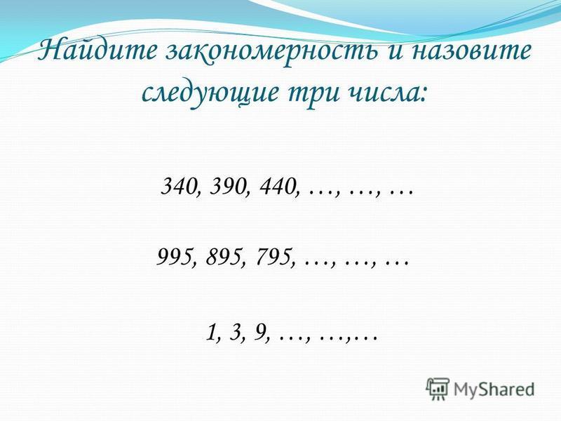 Найдите закономерность и назовите следующие три числа: 340, 390, 440, …, …, … 995, 895, 795, …, …, … 1, 3, 9, …, …,…