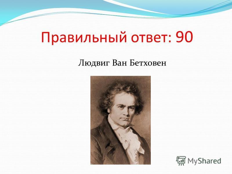 Правильный ответ: 90 Людвиг Ван Бетховен