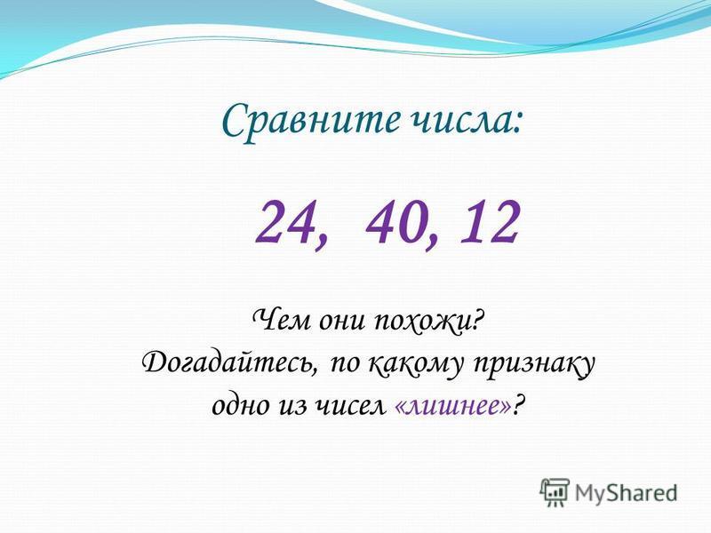 Сравните числа: 24, 40, 12 Чем они похожи? Догадайтесь, по какому признаку одно из чисел «лишнее»?