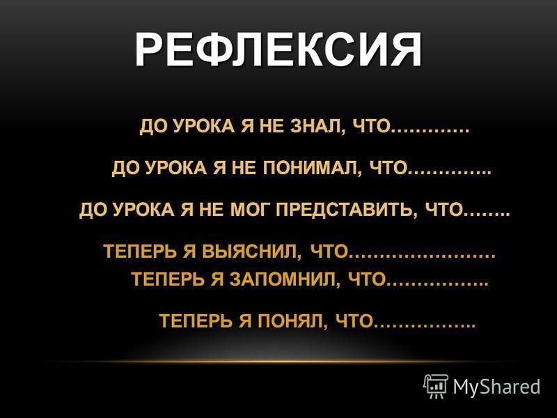 РЕФЛЕКСИЯ ДО УРОКА Я НЕ ЗНАЛ, ЧТО…………. ДО УРОКА Я НЕ ПОНИМАЛ, ЧТО………….. ДО УРОКА Я НЕ МОГ ПРЕДСТАВИТЬ, ЧТО…….. ТЕПЕРЬ Я ВЫЯСНИЛ, ЧТО…………………… ТЕПЕРЬ Я ЗАПОМНИЛ, ЧТО…………….. ТЕПЕРЬ Я ПОНЯЛ, ЧТО…………….. ДО УРОКА Я НЕ ЗНАЛ, ЧТО…………. ДО УРОКА Я НЕ ПОНИМАЛ,