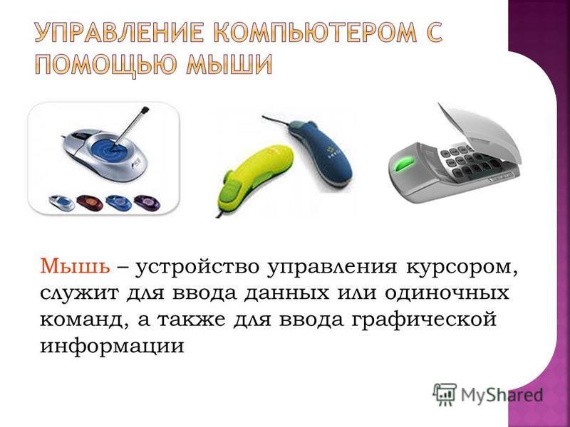 Мышь – устройство управления курсором, служит для ввода данных или одиночных команд, а также для ввода графической информации