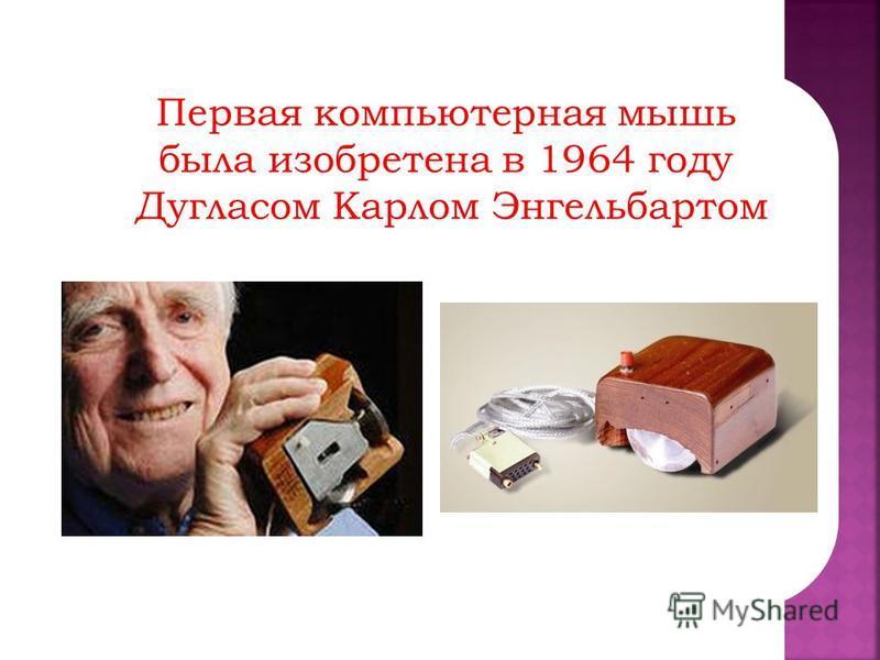 Первая компьютерная мышь была изобретена в 1964 году Дугласом Карлом Энгельбартом