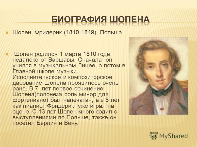 Шопен, Фридерик (1810-1849), Польша Шопен родился 1 марта 1810 года недалеко от Варшавы. Сначала он учился в музыкальном Лицее, а потом в Главной школе музыки. Исполнительское и композиторское дарование Шопена проявилось очень рано. В 7 лет первое со
