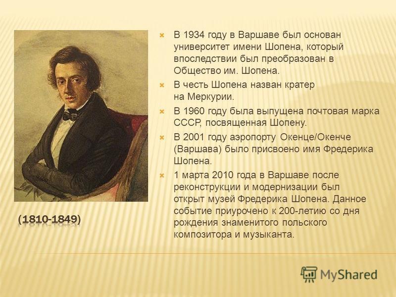 В 1934 году в Варшаве был основан университет имени Шопена, который впоследствии был преобразован в Общество им. Шопена. В честь Шопена назван кратер на Меркурии. В 1960 году была выпущена почтовая марка СССР, посвященная Шопену. В 2001 году аэропорт