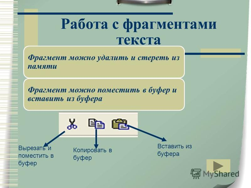 Работа с фрагментами текста Вырезать и поместить в буфер Копировать в буфер Вставить из буфера Фрагмент можно удалить и стереть из памяти Фрагмент можно поместить в буфер и вставить из буфера