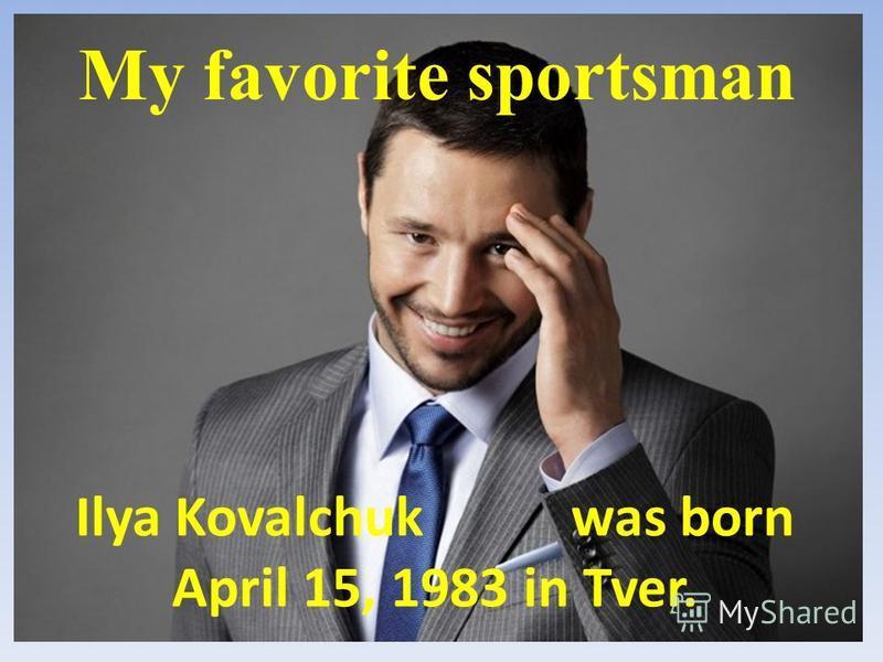 Ilya Kovalchuk was born April 15, 1983 in Tver. My favorite sportsman