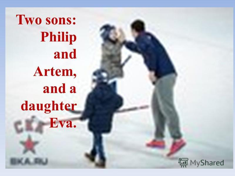 Two sons: Philip and Artem, and a daughter Eva.