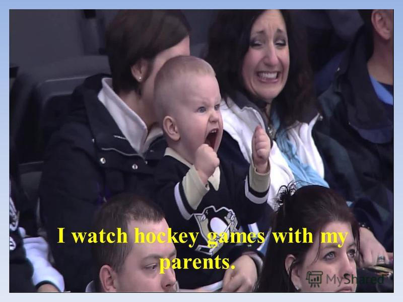 I watch hockey games with my parents.