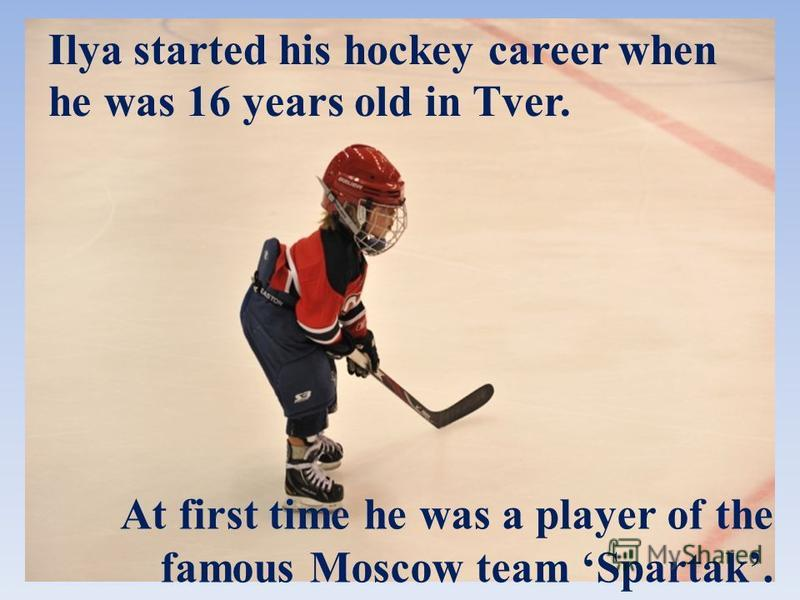 Ilya started his hockey career when he was 16 years old in Tver. At first time he was a player of the famous Moscow team Spartak.