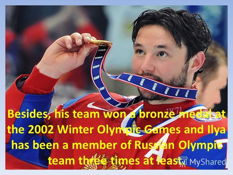 Besides, his team won a bronze medal at the 2002 Winter Olympic Games and Ilya has been a member of Russian Olympic team three times at least.