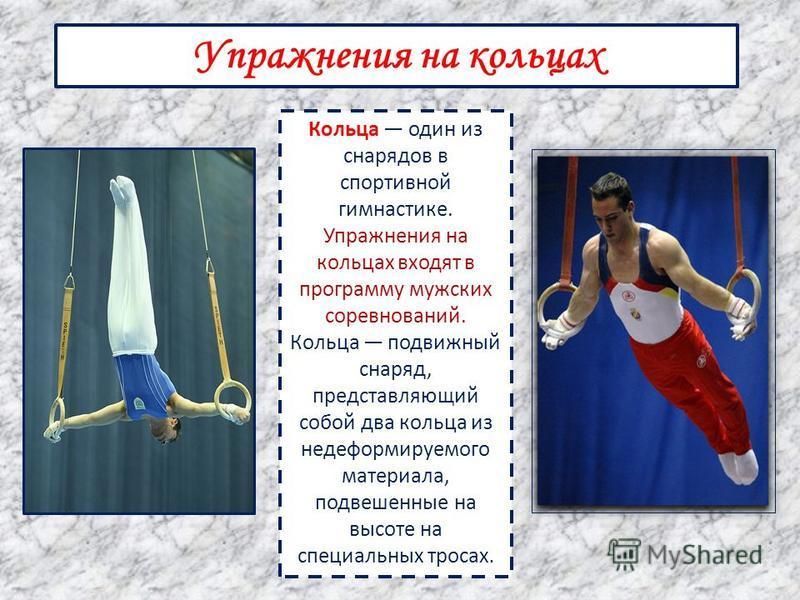 Упражнения на кольцах Кольца один из снарядов в спортивной гимнастике. Упражнения на кольцах входят в программу мужских соревнований. Кольца подвижный снаряд, представляющий собой два кольца из недеформируемого материала, подвешенные на высоте на спе