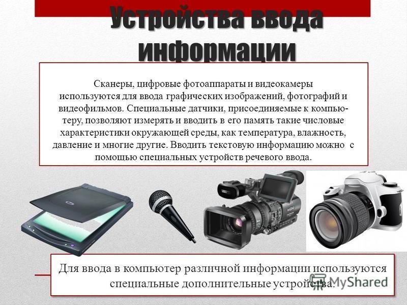 Устройства ввода информации Для ввода в компьютер различной информации используются специальные дополнительные устройства. Сканеры, цифровые фотоаппараты и видеокамеры используются для ввода графических изображений, фотографий и видеофильмов. Специал