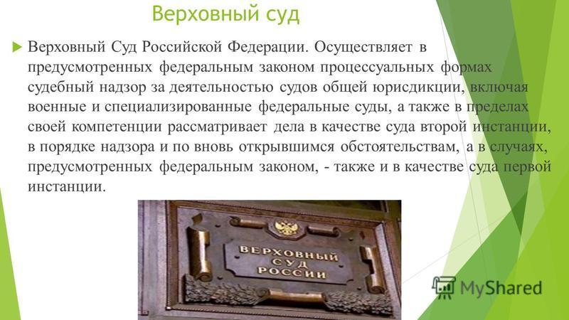 Верховный суд Верховный Суд Российской Федерации. Осуществляет в предусмотренных федеральным законом процессуальных формах судебный надзор за деятельностью судов общей юрисдикции, включая военные и специализированные федеральные суды, а также в преде