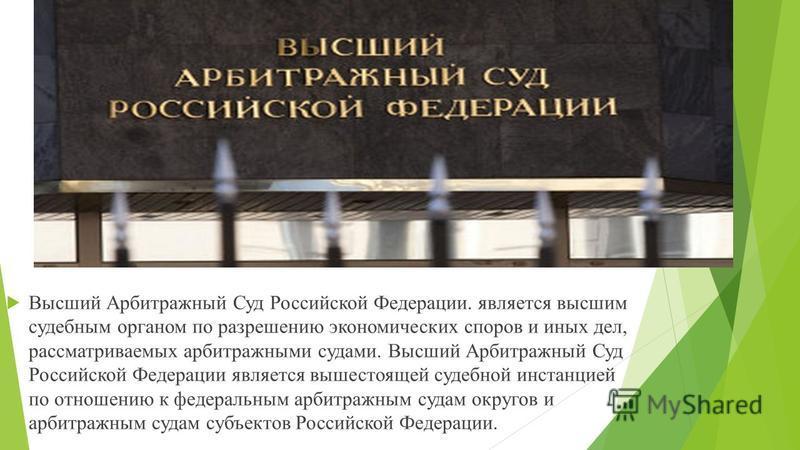 Высший Арбитражный Суд Российской Федерации Высший Арбитражный Суд Российской Федерации. является высшим судебным органом по разрешению экономических споров и иных дел, рассматриваемых арбитражными судами. Высший Арбитражный Суд Российской Федерации