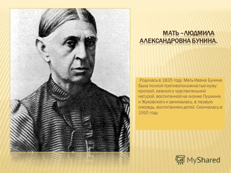 Родилась в 1835 году. Мать Ивана Бунина была полной противоположностью мужу: кроткой, нежной и чувствительной натурой, воспитанной на лирике Пушкина и Жуковского и занималась, в первую очередь, воспитанием детей. Скончалась в 1910 году.