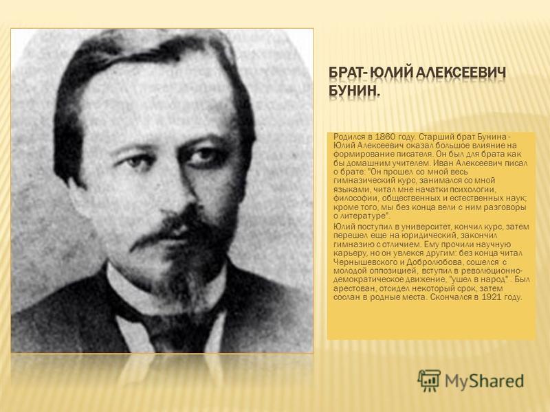 Родился в 1860 году. Старший брат Бунина - Юлий Алексеевич оказал большое влияние на формирование писателя. Он был для брата как бы домашним учителем. Иван Алексеевич писал о брате: