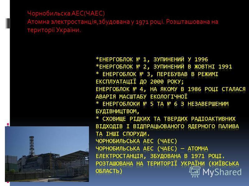Чорнобильска АЕС(ЧАЕС) Атомна электростанція,збудована у 1971 році. Розшташована на території України.