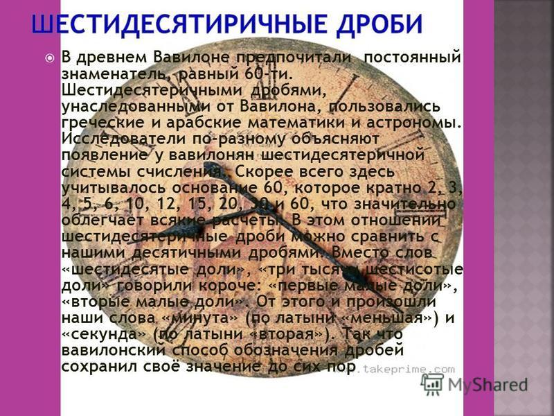 В древнем Вавилоне предпочитали постоянный знаменатель, равный 60-ти. Шестидесятеричными дробями, унаследованными от Вавилона, пользовались греческие и арабские математики и астрономы. Исследователи по-разному объясняют появление у вавилонян шестидес