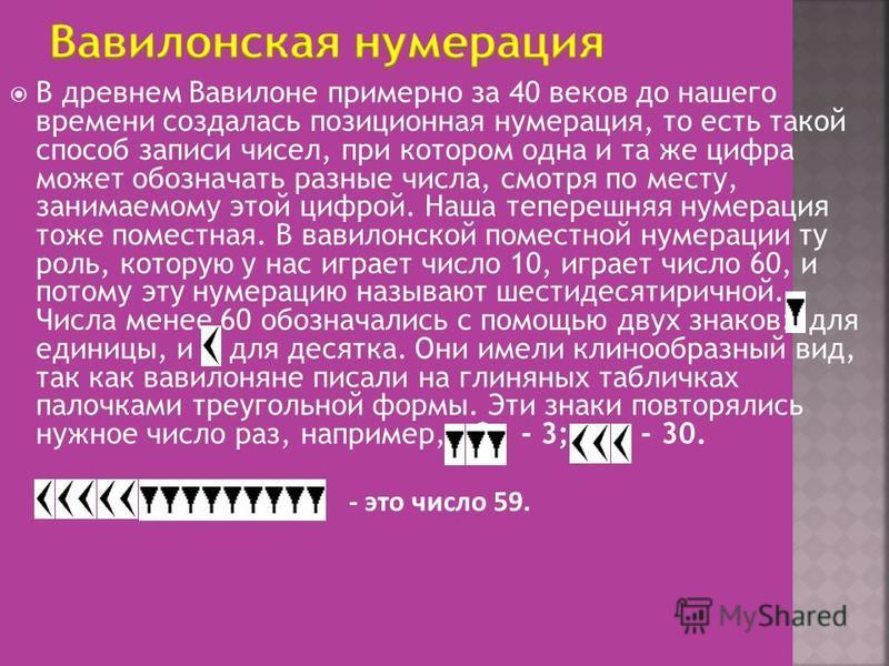В древнем Вавилоне примерно за 40 веков до нашего времени создалась позиционная нумерация, то есть такой способ записи чисел, при котором одна и та же цифра может обозначать разные числа, смотря по месту, занимаемому этой цифрой. Наша теперешняя нуме
