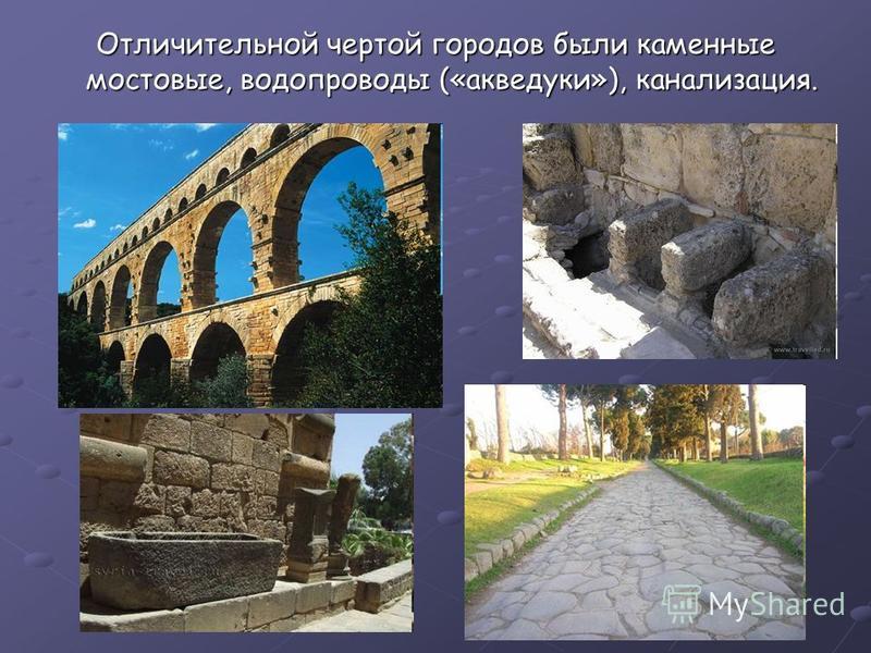 Отличительной чертой городов бббыли каменные мостовые, водопроводы («акведуки»), канализация.