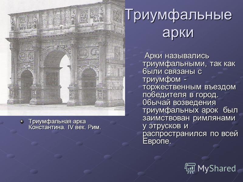 Триумфальные арки Триумфальная арка Константина. IV век. Рим. Арки назывались триумфальными, так как 6 ббыли связаны с триумфом - торжественным въездом по 6 водителя в город. 06 ычай возведения триумфальных арок был заимствован римлянами у этрусков и