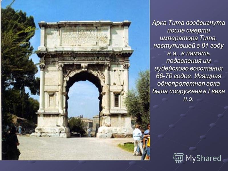 Арка Тита воздвигнута после смерти императора Тита, наступившей в 81 году н.а., в память подавления им иудейского восстания 66-70 годов. Изящная однопролетная арка была сооружена в I веке н.э.