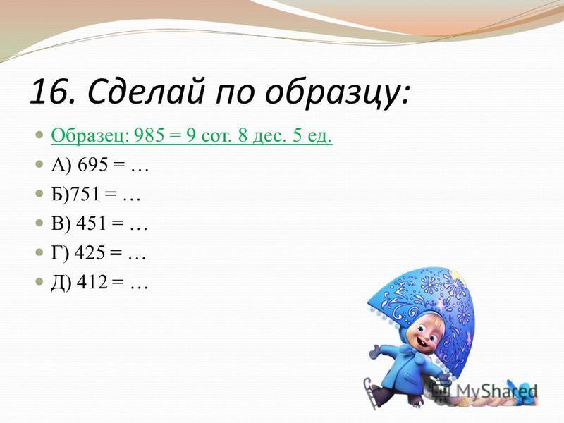 16. Сделай по образцу: Образец: 985 = 9 сот. 8 дес. 5 ед. А) 695 = … Б)751 = … В) 451 = … Г) 425 = … Д) 412 = …