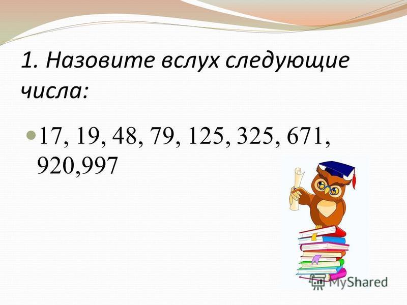 1. Назовите вслух следующие числа: 17, 19, 48, 79, 125, 325, 671, 920,997