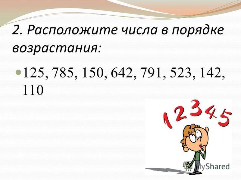2. Расположите числа в порядке возрастания: 125, 785, 150, 642, 791, 523, 142, 110