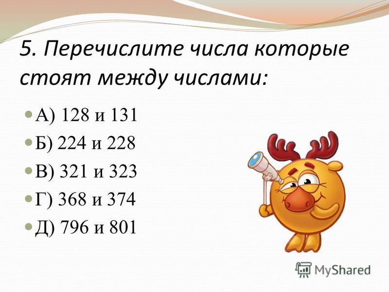 5. Перечислите числа которые стоят между числами: А) 128 и 131 Б) 224 и 228 В) 321 и 323 Г) 368 и 374 Д) 796 и 801