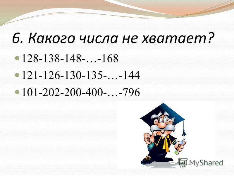 6. Какого числа не хватает? 128-138-148-…-168 121-126-130-135-…-144 101-202-200-400-…-796
