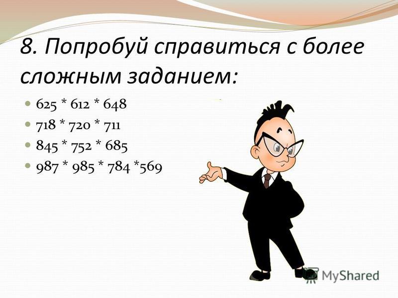 8. Попробуй справиться с более сложным заданием: 625 * 612 * 648 718 * 720 * 711 845 * 752 * 685 987 * 985 * 784 *569