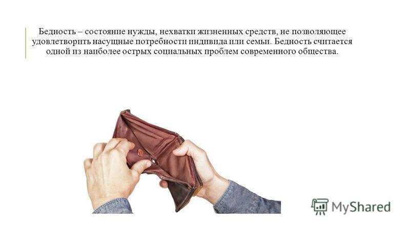 Бедность – состояние нужды, нехватки жизненных средств, не позволяющее удовлетворить насущные потребности индивида или семьи. Бедность считается одной из наиболее острых социальных проблем современного общества.
