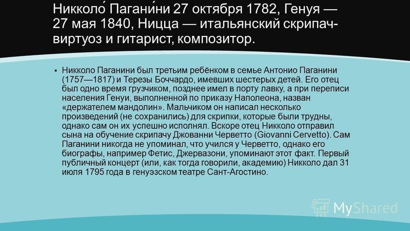 Никколо́ Пагани́ни 27 октября 1782, Генуя 27 мая 1840, Ницца итальянский скрипач- виртуоз и гитарист, композитор. Никколо Паганини был третьим ребёнком в семье Антонио Паганини (17571817) и Терезы Боччардо, имевших шестерых детей. Его отец был одно в