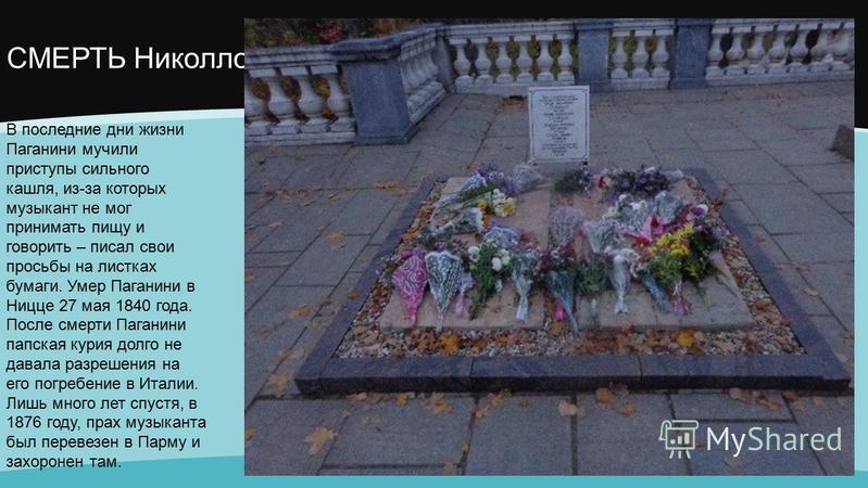 СМЕРТЬ Николло В последние дни жизни Паганини мучили приступы сильного кашля, из-за которых музыкант не мог принимать пищу и говорить – писал свои просьбы на листках бумаги. Умер Паганини в Ницце 27 мая 1840 года. После смерти Паганини папская курия