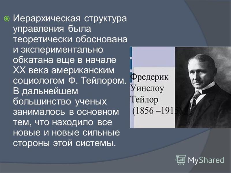 Иерархическая структура управления была теоретически обоснована и экспериментально обкатана еще в начале ХХ века американским социологом Ф. Тейлором. В дальнейшем большинство ученых занималось в основном тем, что находило все новые и новые сильные ст