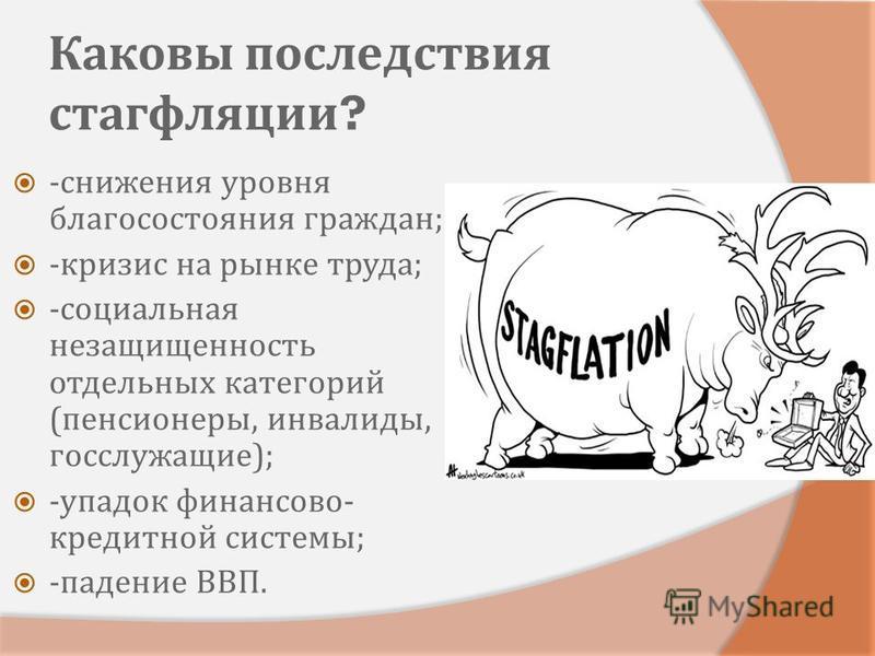 Каковы последствия стагфляции ? - снижения уровня благосостояния граждан ; - кризис на рынке труда ; - социальная незащищенность отдельных категорий ( пенсионеры, инвалиды, госслужащие ); - упадок финансово - кредитной системы ; - падение ВВП.