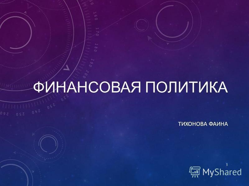 ФИНАНСОВАЯ ПОЛИТИКА ТИХОНОВА ФАИНА 1